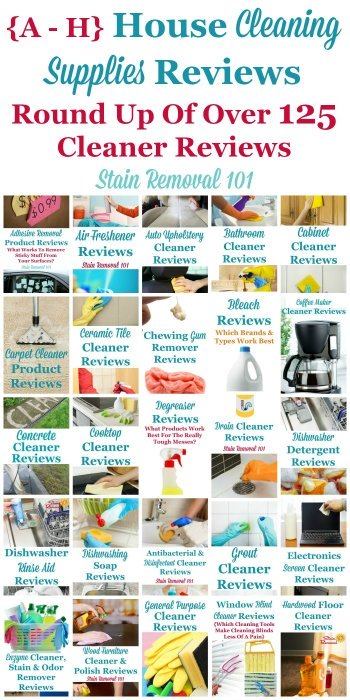 Here is a one of the most comprehensive round ups you'll find on the Internet for free, with over 125 house cleaning supplies reviews for products, reviewed by Taylor from Stain Removal 101, or other readers from the site, beginning with the letters A - H, so you can find the best household cleaners for your home (plus other pages on the site have the letters I through Z, there are just that many reviews!) {on Stain Removal 101}