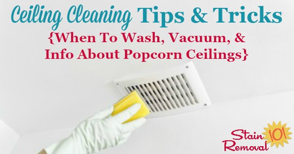 Ceiling cleaning tips and tricks, including when you should wash them, vacuum only, and also discussion of popcorn ceilings {on Stain Removal 101}