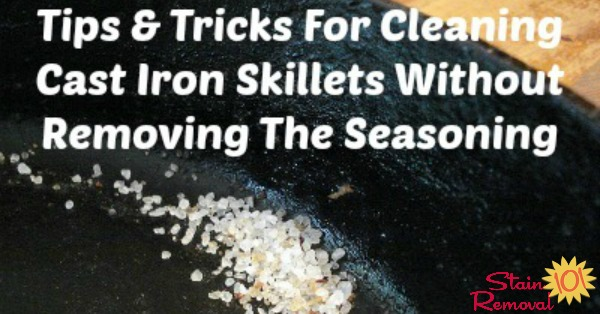 Tips and tricks for cleaning cast iron skillets without removing the seasoning