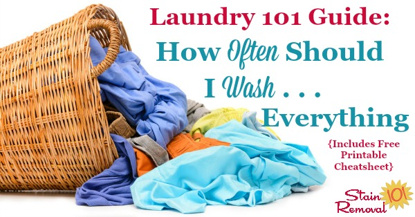 Here is a free printable chart with explanations and rules of thumbs to answer the laundry question, how often should I wash just about everything in my home, including both clothes and household items {on Stain Removal 101}