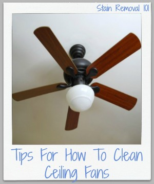 Tips, tricks and product recommendations for how to clean ceiling fans {on Stain Removal 101}