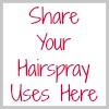 share your hairspray uses here
