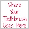 share your toothbrush uses here