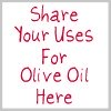 share your uses for olive oil here