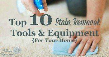 Top 10 stain removal tools and equipment for your home {on Stain Removal 101}