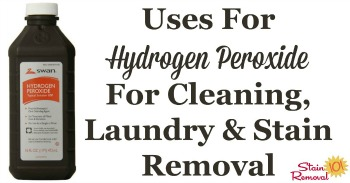 Uses for hydrogen peroxide for cleaning, laundry and stains